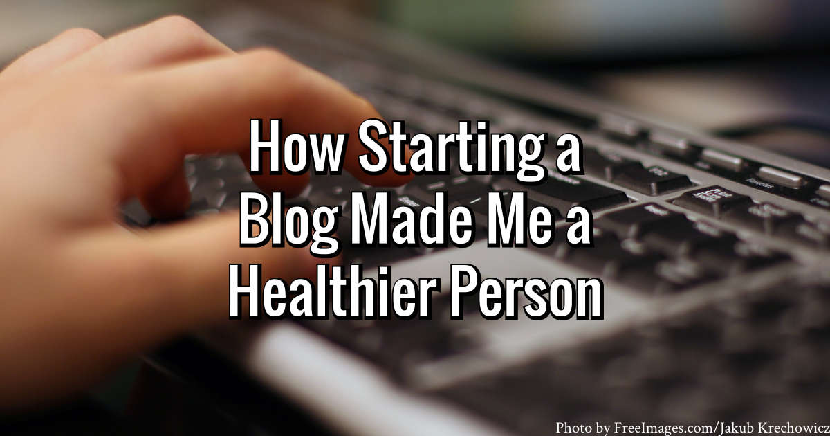 How Starting a Blog Made Me a Healthier Person